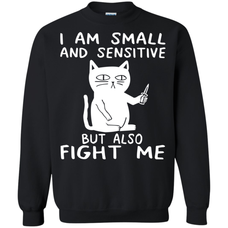 I am small and sensitive but also fight me t-shirt