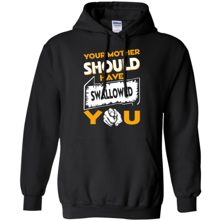 Your Mother Should Have Swallowed You T-shirt