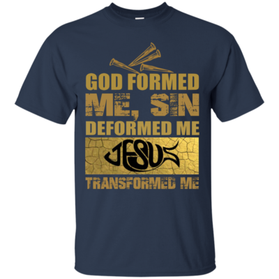 God Formed Me, Sin Deformed Me, Jesus Transformed Me T-shirt