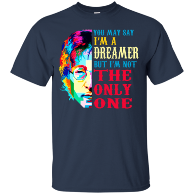 You May Say I'm A Dreamer But I'm Not the Only One Shirt, Hoodie, Tank