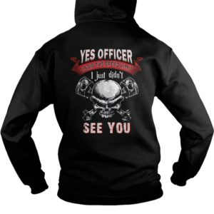 Yes Officer I Saw The Speed Limit I Just Didn't See You Shirt