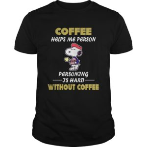 Snoopy – Coffee Helps Me Person Personing Is Hard Without Coffee Shirt