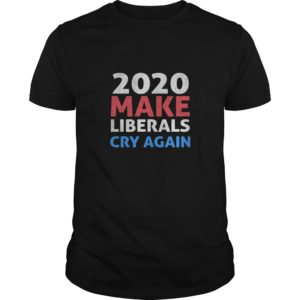 2020 Make Liberals Cry Again Shirt