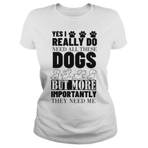 Yes I Really Do Need All These Dogs Shirt, Hoodie, Tank