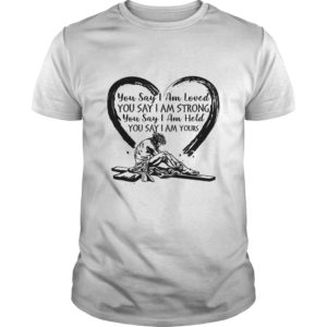 You Say I Am Loved You Say I Am Yours Shirt