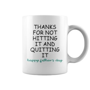 Thanks For Not Hitting It And Quitting It - Happy Father's Day Mugs