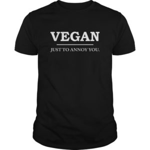 Vegan Just To Annoy You Shirt, Hoodie, Tank