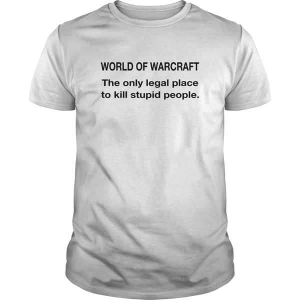World Of Warcraft - The Only Legal Place To Kill Stupid People Shirt