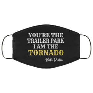 You're The Trailer Park I Am The Tornado Face Mask
